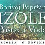"""Borivoj Popržan – """"IZOLE – postaću voda"""""""